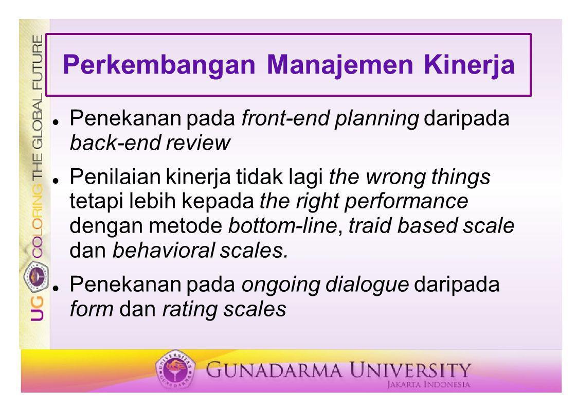 Perkembangan Manajemen Kinerja Penekanan pada front-end planning daripada back-end review Penilaian kinerja tidak lagi the wrong things tetapi lebih k