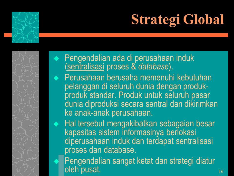 16 Strategi Global  Pengendalian ada di perusahaan induk (sentralisasi proses & database ).  Perusahaan berusaha memenuhi kebutuhan pelanggan di sel