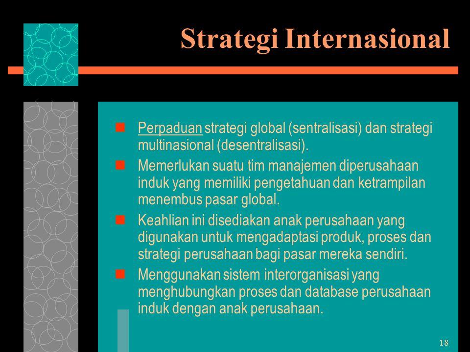 18 Strategi Internasional Perpaduan strategi global (sentralisasi) dan strategi multinasional (desentralisasi). Memerlukan suatu tim manajemen diperus