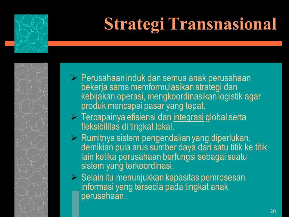 20 Strategi Transnasional  Perusahaan induk dan semua anak perusahaan bekerja sama memformulasikan strategi dan kebijakan operasi, mengkoordinasikan