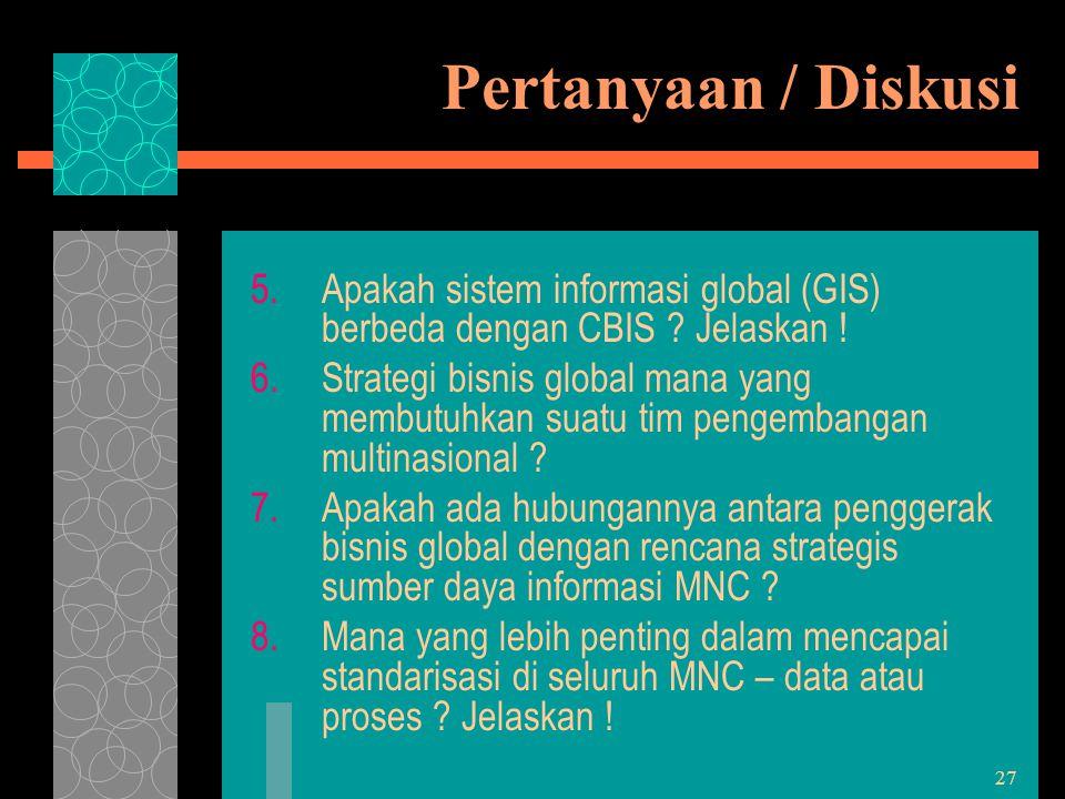 27 Pertanyaan / Diskusi 5.Apakah sistem informasi global (GIS) berbeda dengan CBIS ? Jelaskan ! 6.Strategi bisnis global mana yang membutuhkan suatu t