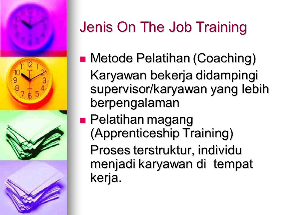 Jenis On The Job Training Metode Pelatihan (Coaching) Metode Pelatihan (Coaching) Karyawan bekerja didampingi supervisor/karyawan yang lebih berpengalaman Pelatihan magang (Apprenticeship Training) Pelatihan magang (Apprenticeship Training) Proses terstruktur, individu menjadi karyawan di tempat kerja.