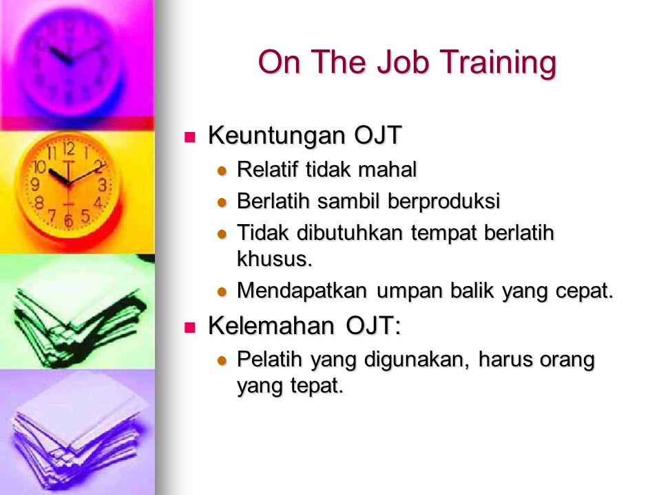 On The Job Training Keuntungan OJT Keuntungan OJT Relatif tidak mahal Relatif tidak mahal Berlatih sambil berproduksi Berlatih sambil berproduksi Tidak dibutuhkan tempat berlatih khusus.