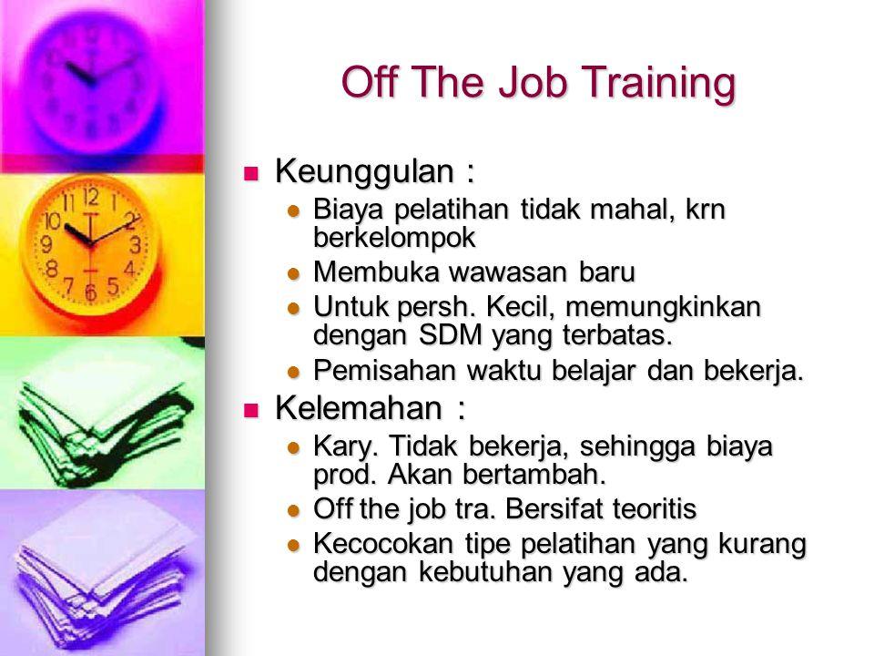 Off The Job Training Keunggulan : Keunggulan : Biaya pelatihan tidak mahal, krn berkelompok Biaya pelatihan tidak mahal, krn berkelompok Membuka wawasan baru Membuka wawasan baru Untuk persh.