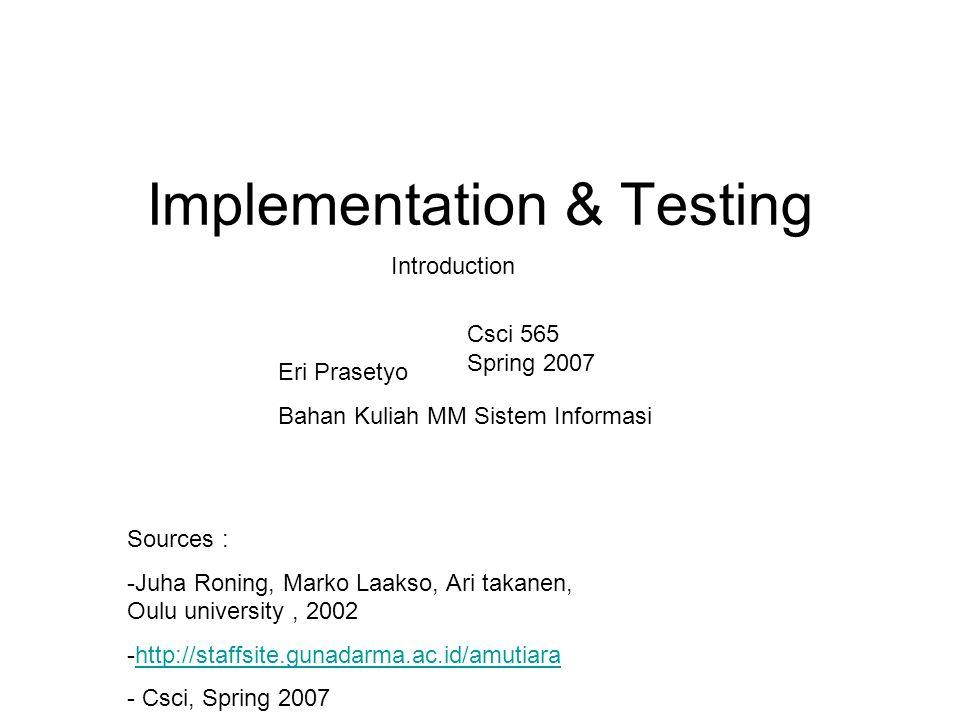 Implementation & Testing Eri Prasetyo Bahan Kuliah MM Sistem Informasi Sources : -Juha Roning, Marko Laakso, Ari takanen, Oulu university, 2002 -http://staffsite.gunadarma.ac.id/amutiarahttp://staffsite.gunadarma.ac.id/amutiara - Csci, Spring 2007 Introduction Csci 565 Spring 2007