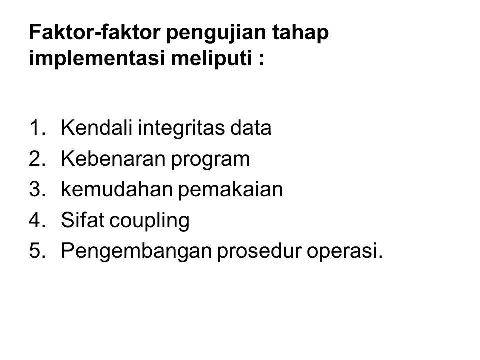 Faktor-faktor pengujian tahap implementasi meliputi : 1.Kendali integritas data 2.Kebenaran program 3.kemudahan pemakaian 4.Sifat coupling 5.Pengembangan prosedur operasi.