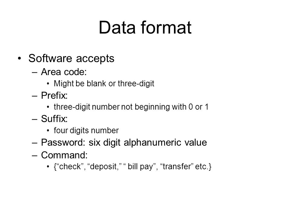 Data format Software accepts –Area code: Might be blank or three-digit –Prefix: three-digit number not beginning with 0 or 1 –Suffix: four digits number –Password: six digit alphanumeric value –Command: { check , deposit, bill pay , transfer etc.}