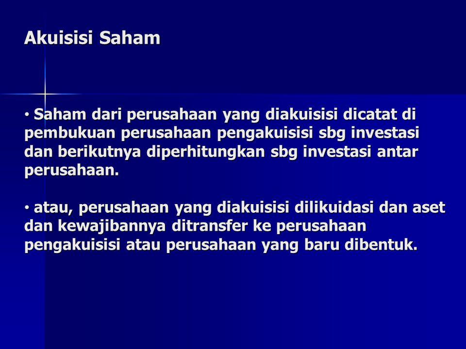 Akuisisi Saham Saham dari perusahaan yang diakuisisi dicatat di pembukuan perusahaan pengakuisisi sbg investasi dan berikutnya diperhitungkan sbg investasi antar perusahaan.