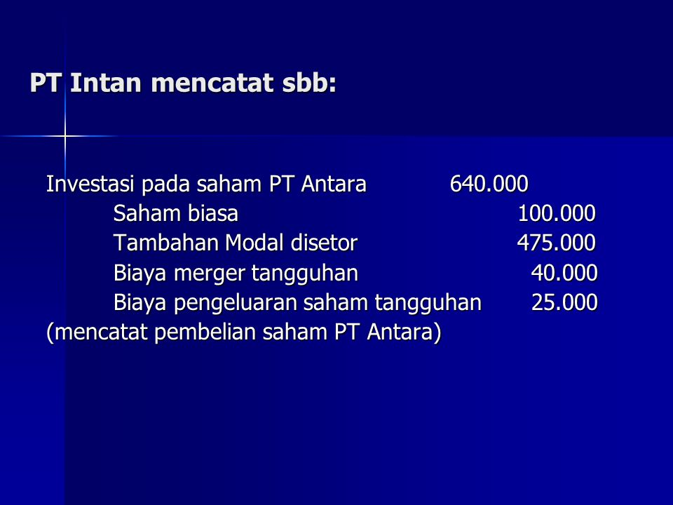 PT Intan mencatat sbb: Investasi pada saham PT Antara640.000 Saham biasa100.000 Saham biasa100.000 Tambahan Modal disetor475.000 Biaya merger tangguha