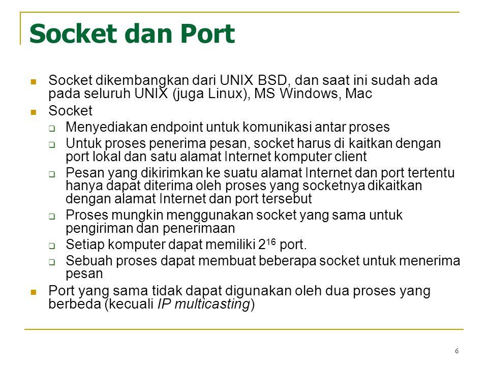 6 Socket dan Port Socket dikembangkan dari UNIX BSD, dan saat ini sudah ada pada seluruh UNIX (juga Linux), MS Windows, Mac Socket  Menyediakan endpo