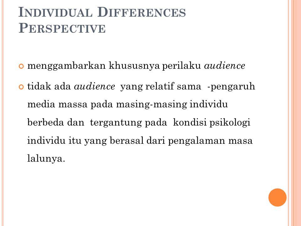I NDIVIDUAL D IFFERENCES P ERSPECTIVE menggambarkan khususnya perilaku audience tidak ada audience yang relatif sama -pengaruh media massa pada masing