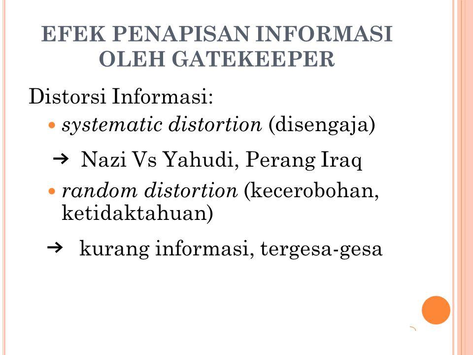 EFEK PENAPISAN INFORMASI OLEH GATEKEEPER Distorsi Informasi: systematic distortion (disengaja) → Nazi Vs Yahudi, Perang Iraq random distortion (kecero