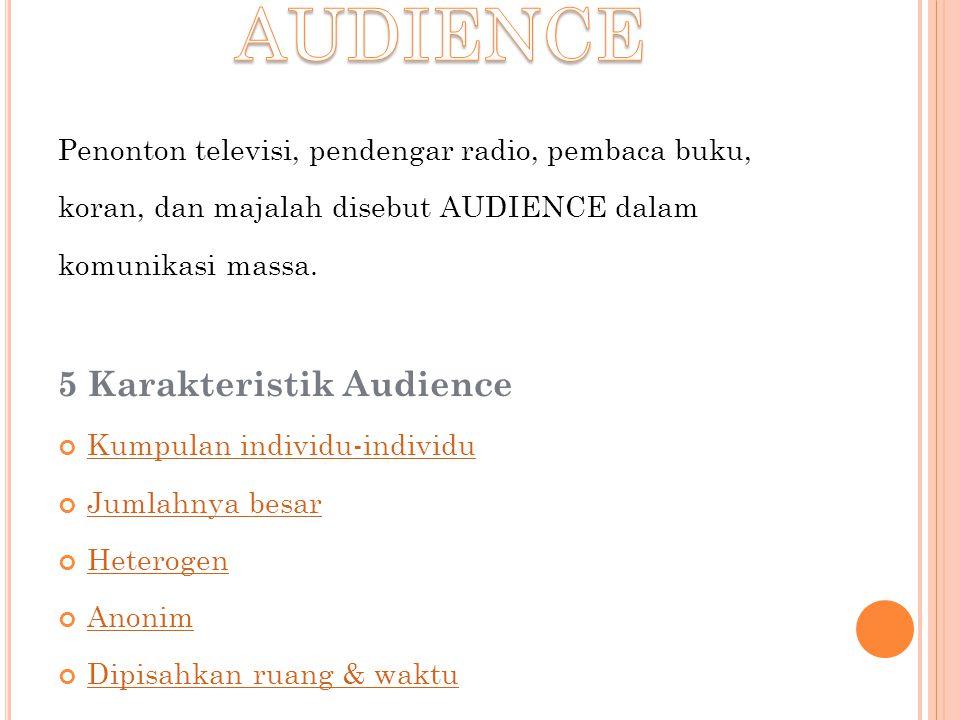 Penonton televisi, pendengar radio, pembaca buku, koran, dan majalah disebut AUDIENCE dalam komunikasi massa. 5 Karakteristik Audience Kumpulan indivi