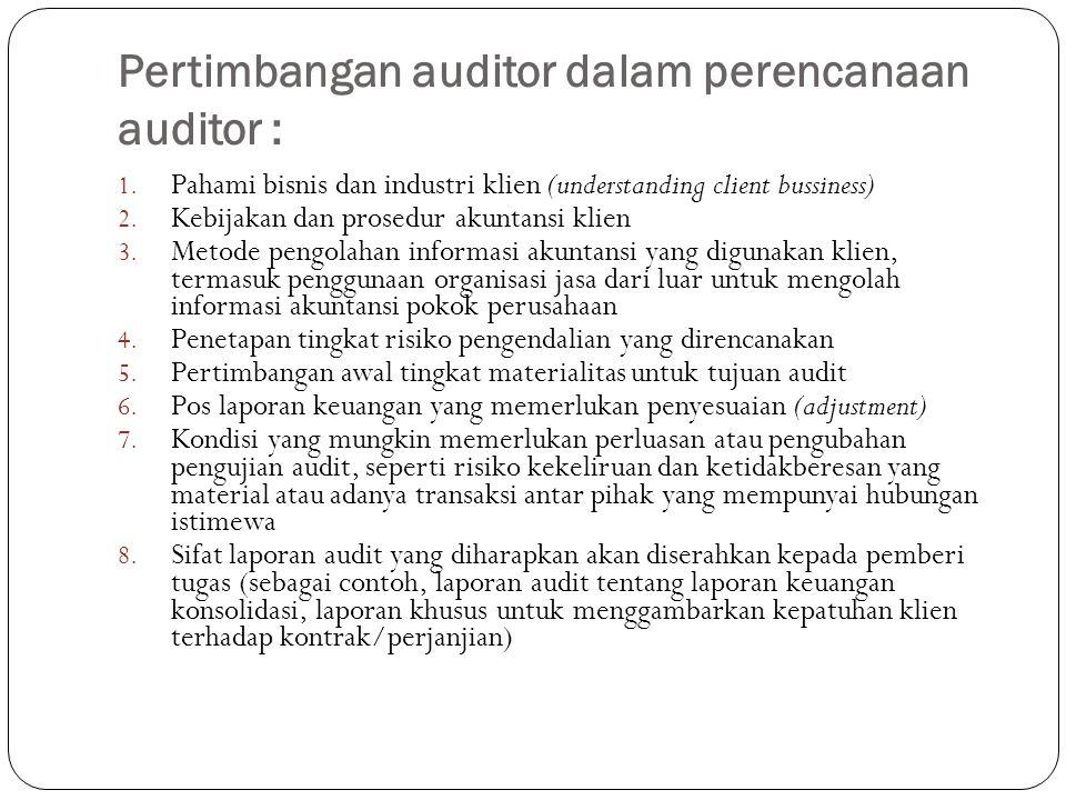 Pertimbangan auditor dalam perencanaan auditor : 1. Pahami bisnis dan industri klien (understanding client bussiness) 2. Kebijakan dan prosedur akunta