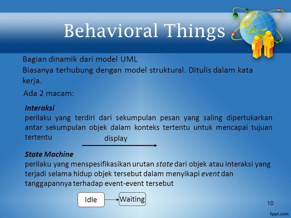 10 Behavioral Things Ada 2 macam: Bagian dinamik dari model UML Biasanya terhubung dengan model struktural. Ditulis dalam kata kerja. Interaksi perila