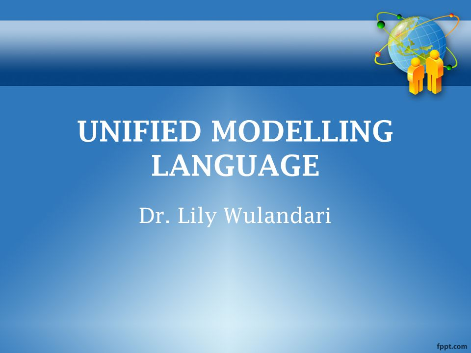 UNIFIED MODELLING LANGUAGE Dr. Lily Wulandari