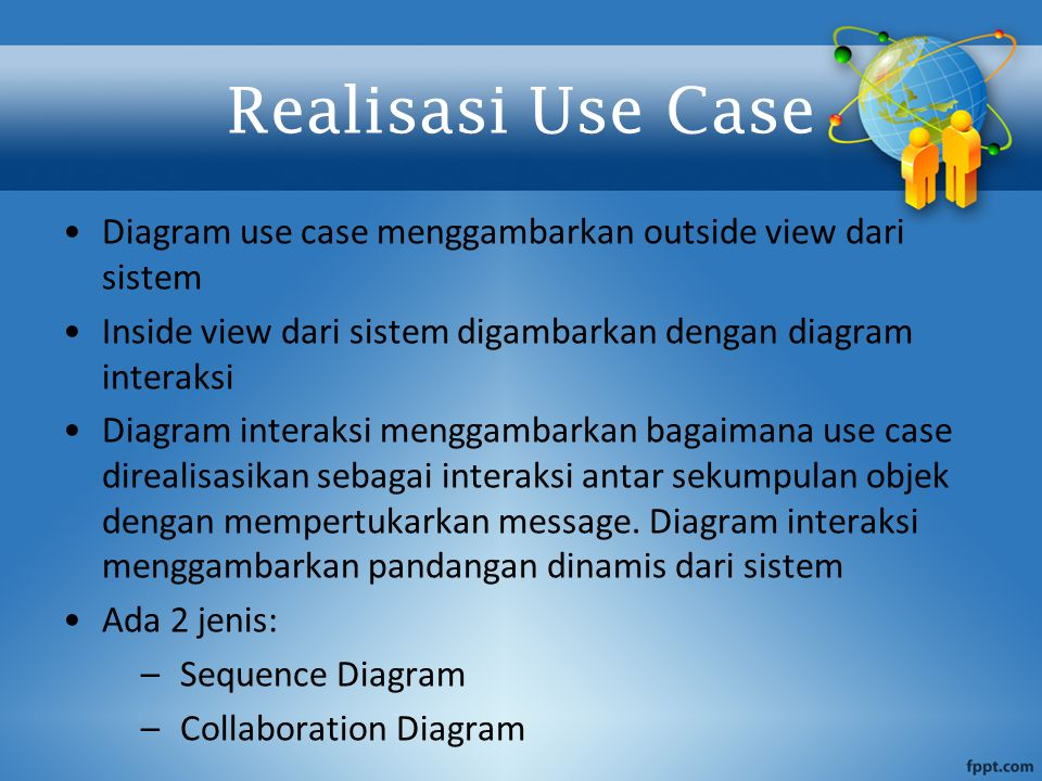 Realisasi Use Case Diagram use case menggambarkan outside view dari sistem Inside view dari sistem digambarkan dengan diagram interaksi Diagram interaksi menggambarkan bagaimana use case direalisasikan sebagai interaksi antar sekumpulan objek dengan mempertukarkan message.