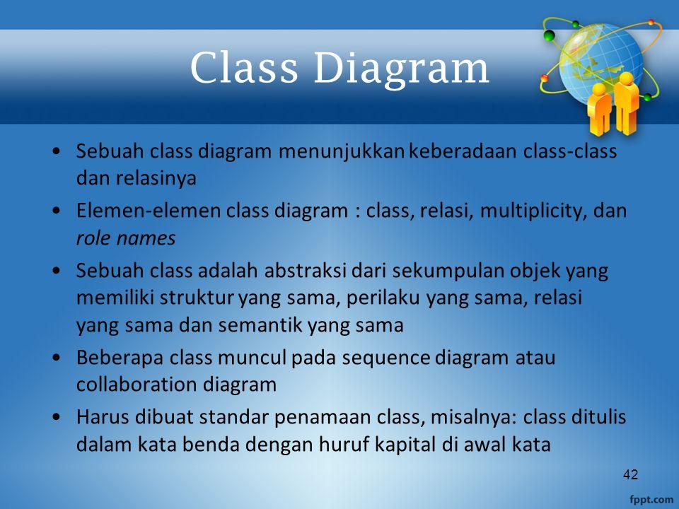 42 Class Diagram Sebuah class diagram menunjukkan keberadaan class-class dan relasinya Elemen-elemen class diagram : class, relasi, multiplicity, dan