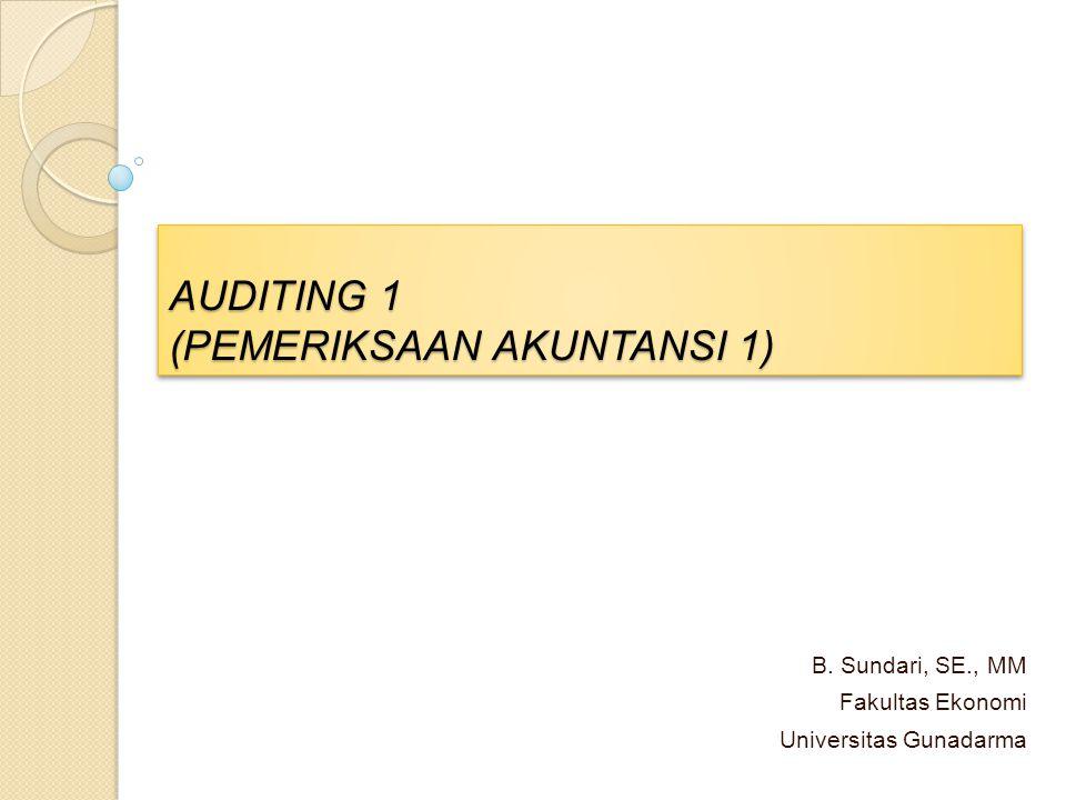 AUDITING 1 (PEMERIKSAAN AKUNTANSI 1) B. Sundari, SE., MM Fakultas Ekonomi Universitas Gunadarma