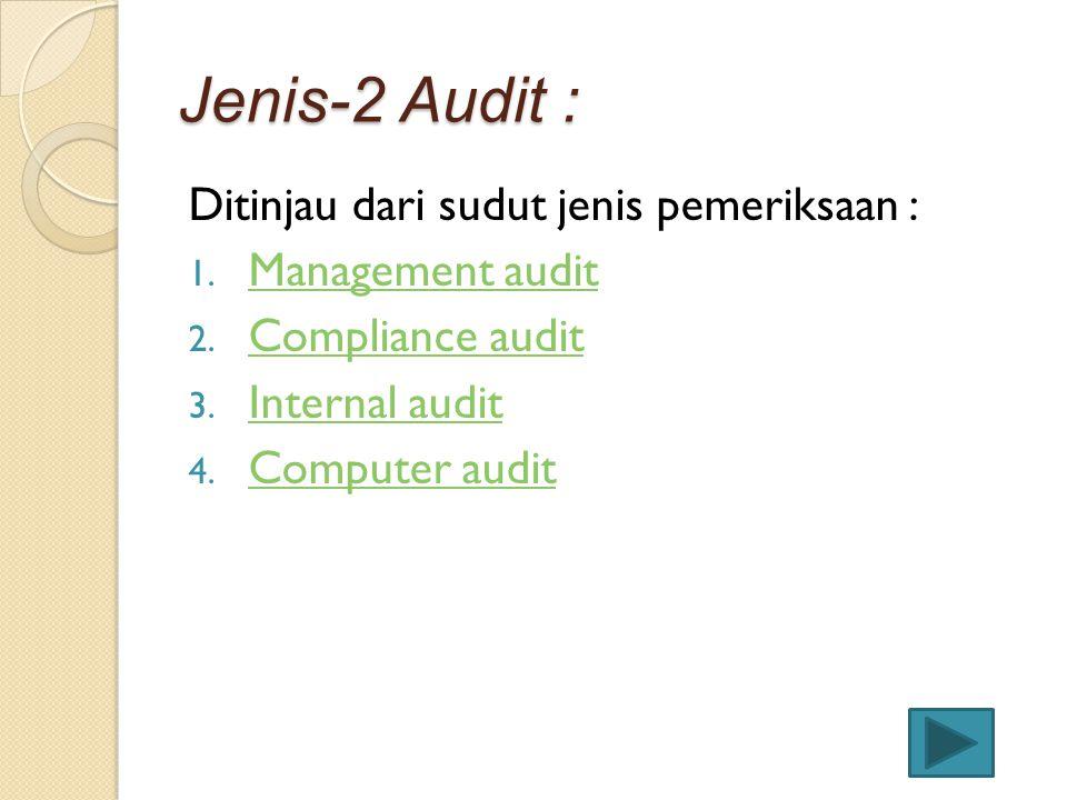 Jenis-2 Audit : Ditinjau dari sudut jenis pemeriksaan : 1. Management audit Management audit 2. Compliance audit Compliance audit 3. Internal audit In