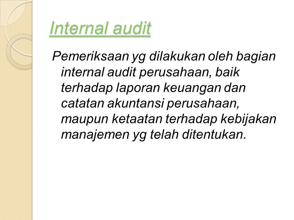 Internal audit Internal audit Pemeriksaan yg dilakukan oleh bagian internal audit perusahaan, baik terhadap laporan keuangan dan catatan akuntansi per