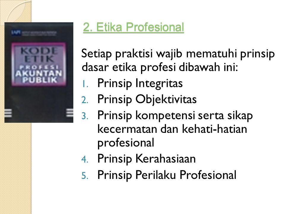2. Etika Profesional 2. Etika Profesional Setiap praktisi wajib mematuhi prinsip dasar etika profesi dibawah ini: 1. Prinsip Integritas 2. Prinsip Obj