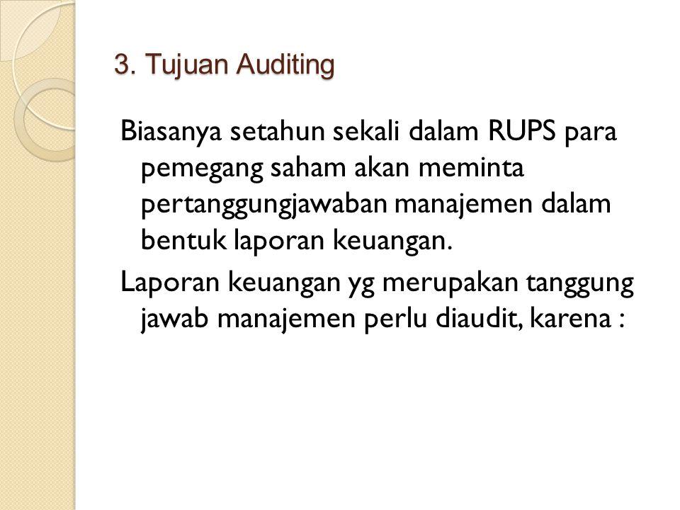 3. Tujuan Auditing Biasanya setahun sekali dalam RUPS para pemegang saham akan meminta pertanggungjawaban manajemen dalam bentuk laporan keuangan. Lap