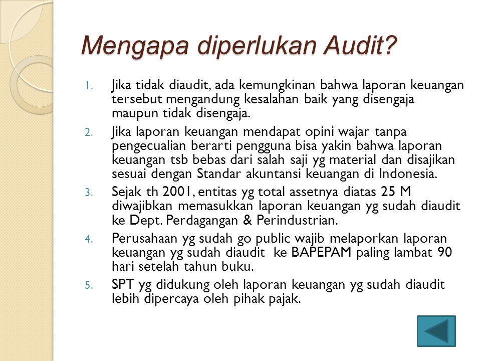 Mengapa diperlukan Audit? 1. Jika tidak diaudit, ada kemungkinan bahwa laporan keuangan tersebut mengandung kesalahan baik yang disengaja maupun tidak