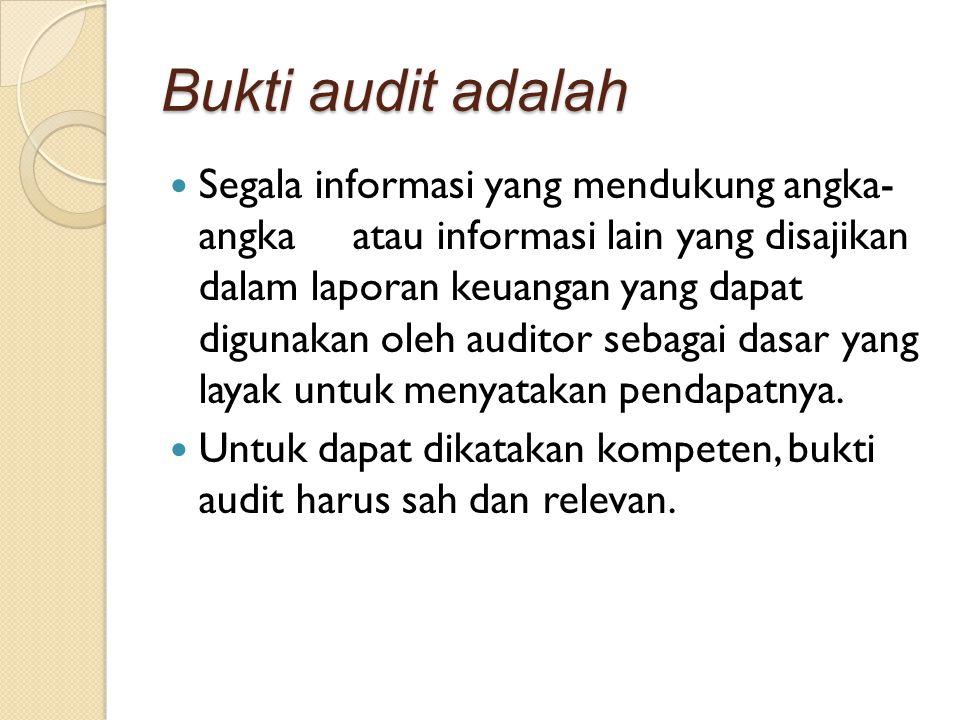 Bukti audit adalah Segala informasi yang mendukung angka- angka atau informasi lain yang disajikan dalam laporan keuangan yang dapat digunakan oleh au