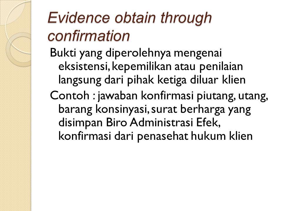 Evidence obtain through confirmation Bukti yang diperolehnya mengenai eksistensi, kepemilikan atau penilaian langsung dari pihak ketiga diluar klien C