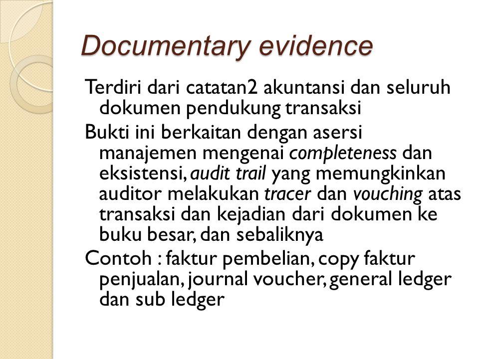 Documentary evidence Terdiri dari catatan2 akuntansi dan seluruh dokumen pendukung transaksi Bukti ini berkaitan dengan asersi manajemen mengenai comp