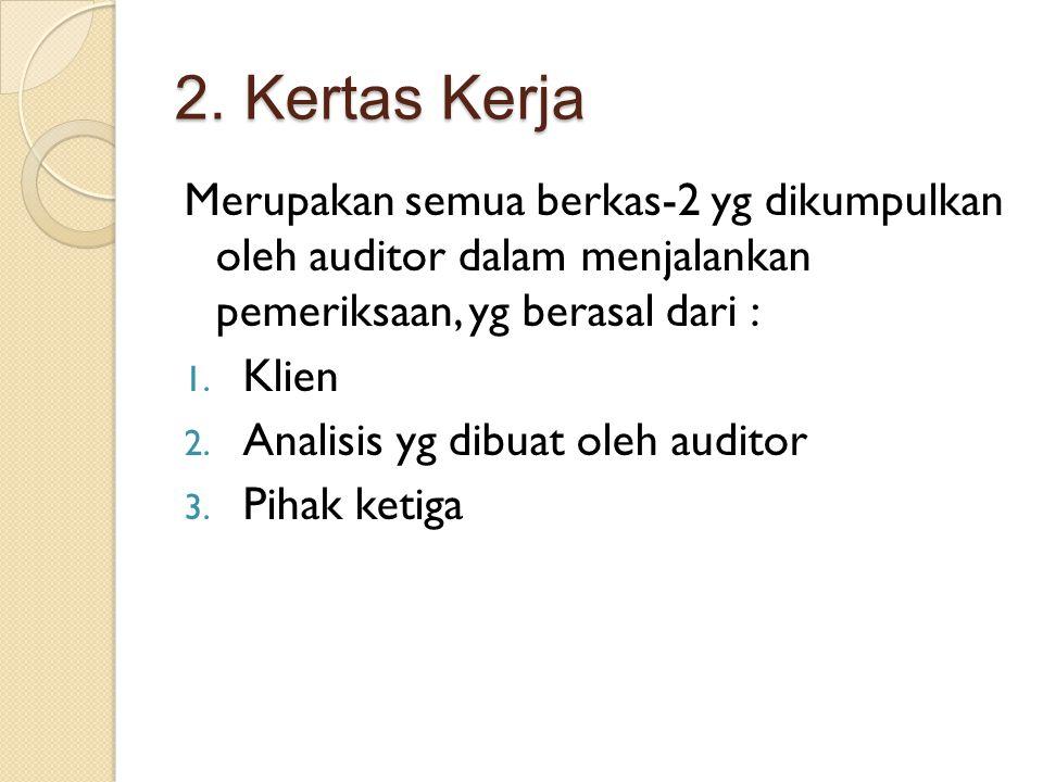 2. Kertas Kerja Merupakan semua berkas-2 yg dikumpulkan oleh auditor dalam menjalankan pemeriksaan, yg berasal dari : 1. Klien 2. Analisis yg dibuat o
