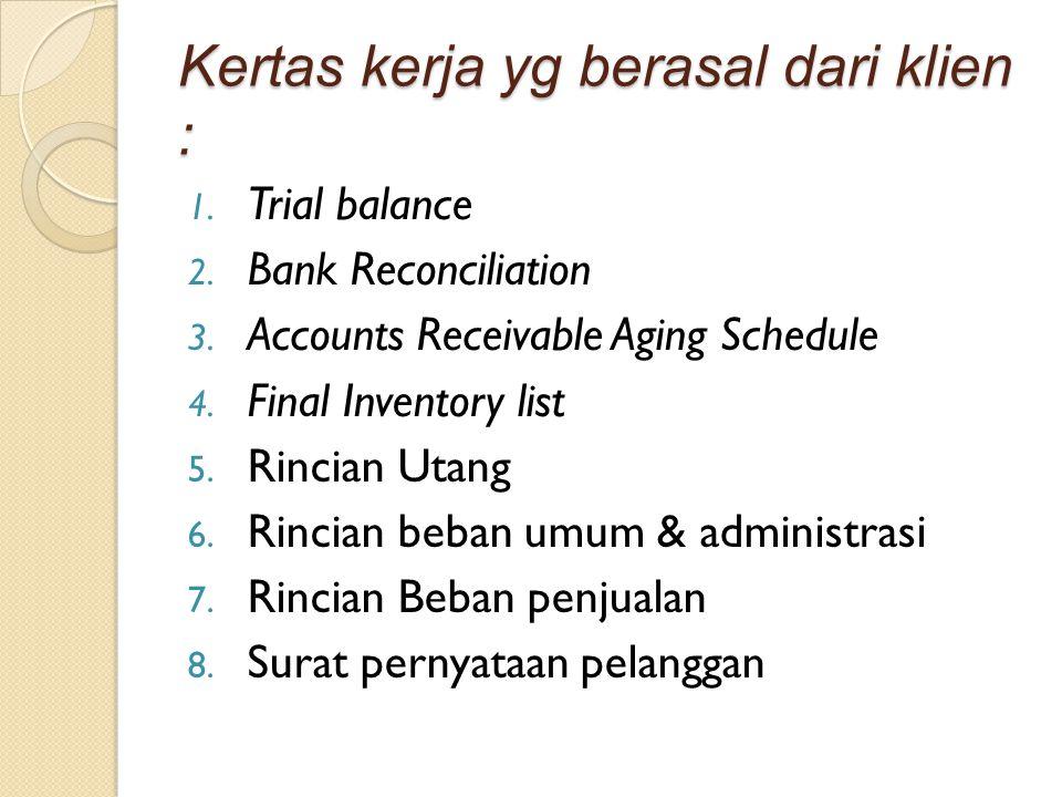 Kertas kerja yg berasal dari klien : 1. Trial balance 2. Bank Reconciliation 3. Accounts Receivable Aging Schedule 4. Final Inventory list 5. Rincian