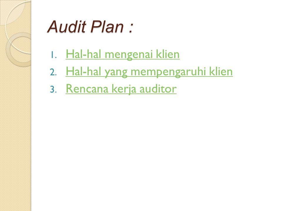 Audit Plan : 1. Hal-hal mengenai klien Hal-hal mengenai klien 2. Hal-hal yang mempengaruhi klien Hal-hal yang mempengaruhi klien 3. Rencana kerja audi