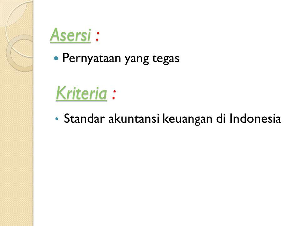 AsersiAsersi : Asersi Pernyataan yang tegas KriteriaKriteria : Kriteria Standar akuntansi keuangan di Indonesia