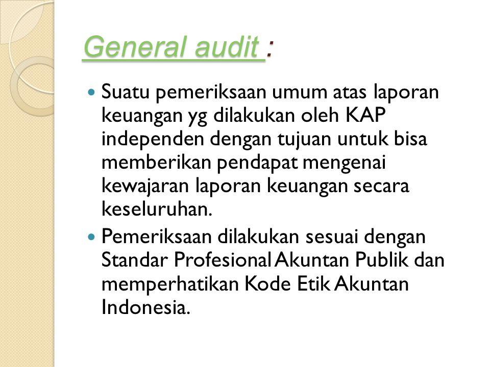 General audit General audit : General audit Suatu pemeriksaan umum atas laporan keuangan yg dilakukan oleh KAP independen dengan tujuan untuk bisa mem