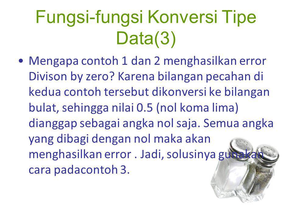 Fungsi-fungsi Konversi Tipe Data(3) Mengapa contoh 1 dan 2 menghasilkan error Divison by zero? Karena bilangan pecahan di kedua contoh tersebut dikonv