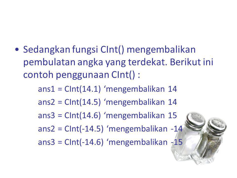 Sedangkan fungsi CInt() mengembalikan pembulatan angka yang terdekat. Berikut ini contoh penggunaan CInt() : ans1 = CInt(14.1) 'mengembalikan 14 ans2