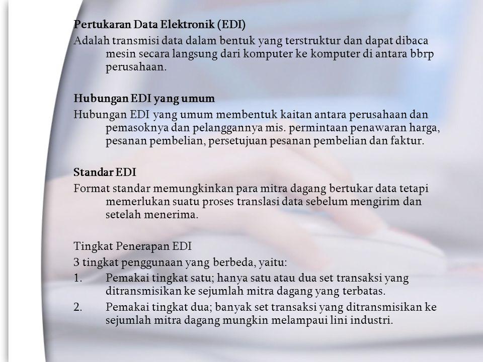 Pertukaran Data Elektronik (EDI) Adalah transmisi data dalam bentuk yang terstruktur dan dapat dibaca mesin secara langsung dari komputer ke komputer di antara bbrp perusahaan.