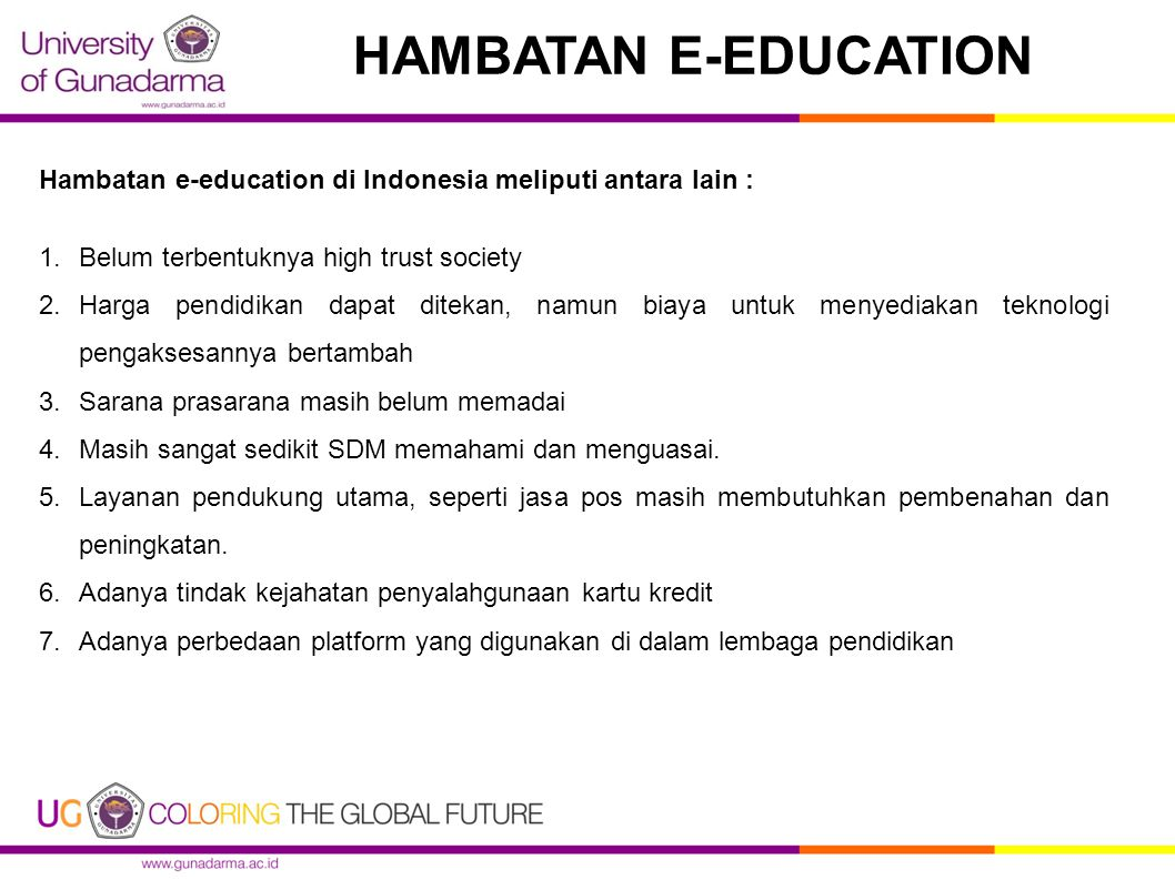 HAMBATAN E-EDUCATION Hambatan e-education di Indonesia meliputi antara lain : 1.Belum terbentuknya high trust society 2.Harga pendidikan dapat ditekan