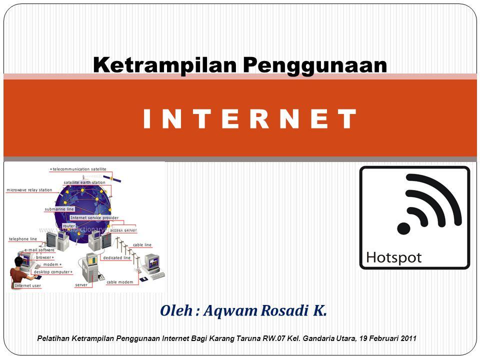 Oleh : Aqwam Rosadi K. Ketrampilan Penggunaan I N T E R N E T Pelatihan Ketrampilan Penggunaan Internet Bagi Karang Taruna RW.07 Kel. Gandaria Utara,