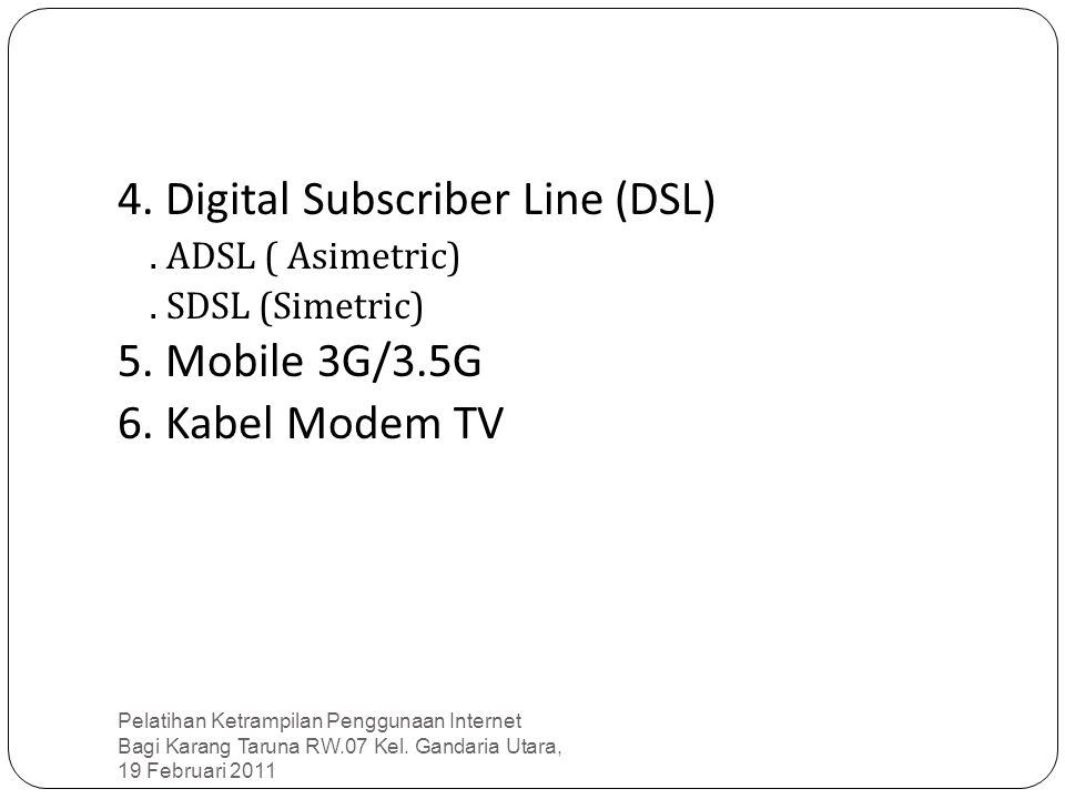 4. Digital Subscriber Line (DSL). ADSL ( Asimetric). SDSL (Simetric) 5. Mobile 3G/3.5G 6. Kabel Modem TV Pelatihan Ketrampilan Penggunaan Internet Bag