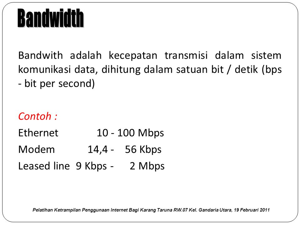 Bandwith adalah kecepatan transmisi dalam sistem komunikasi data, dihitung dalam satuan bit / detik (bps - bit per second) Contoh : Ethernet 10 - 100 Mbps Modem 14,4 - 56 Kbps Leased line 9 Kbps - 2 Mbps Pelatihan Ketrampilan Penggunaan Internet Bagi Karang Taruna RW.07 Kel.