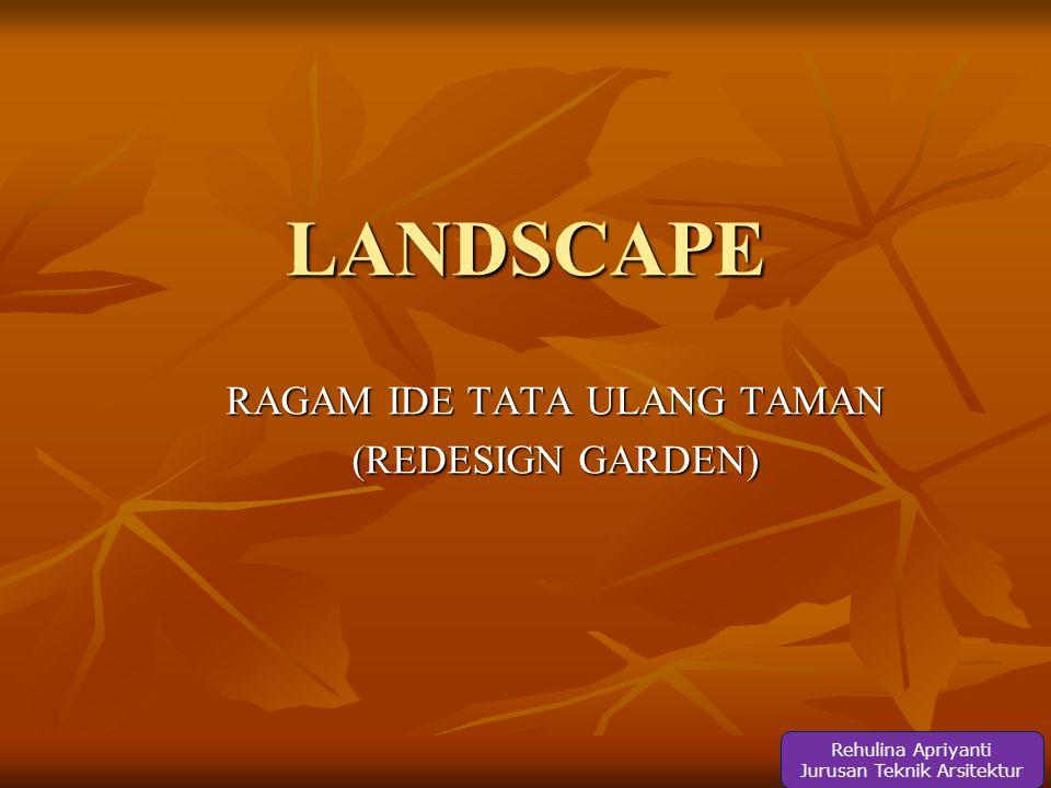 LANDSCAPE RAGAM IDE TATA ULANG TAMAN (REDESIGN GARDEN) Rehulina Apriyanti Jurusan Teknik Arsitektur