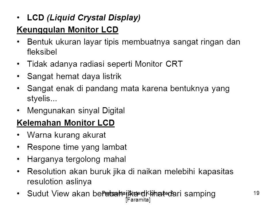 LCD (Liquid Crystal Display) Keunggulan Monitor LCD Bentuk ukuran layar tipis membuatnya sangat ringan dan fleksibel Tidak adanya radiasi seperti Moni