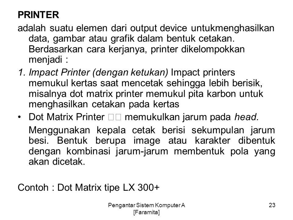 PRINTER adalah suatu elemen dari output device untukmenghasilkan data, gambar atau grafik dalam bentuk cetakan. Berdasarkan cara kerjanya, printer dik