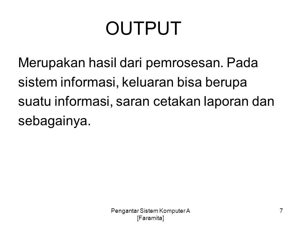 OUTPUT Merupakan hasil dari pemrosesan. Pada sistem informasi, keluaran bisa berupa suatu informasi, saran cetakan laporan dan sebagainya. 7Pengantar
