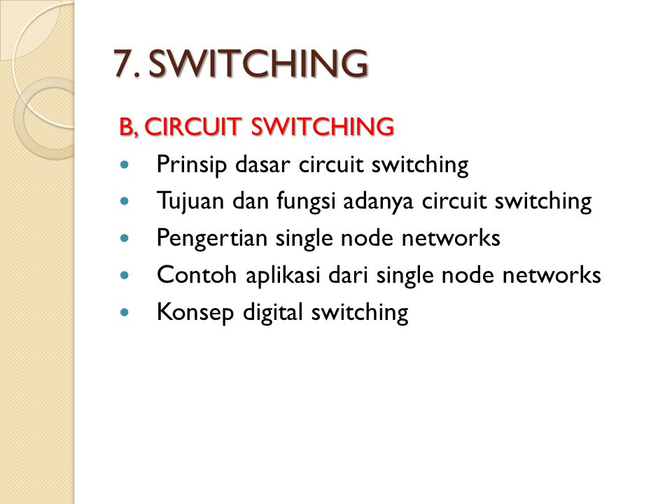 7. SWITCHING B, CIRCUIT SWITCHING Prinsip dasar circuit switching Tujuan dan fungsi adanya circuit switching Pengertian single node networks Contoh ap