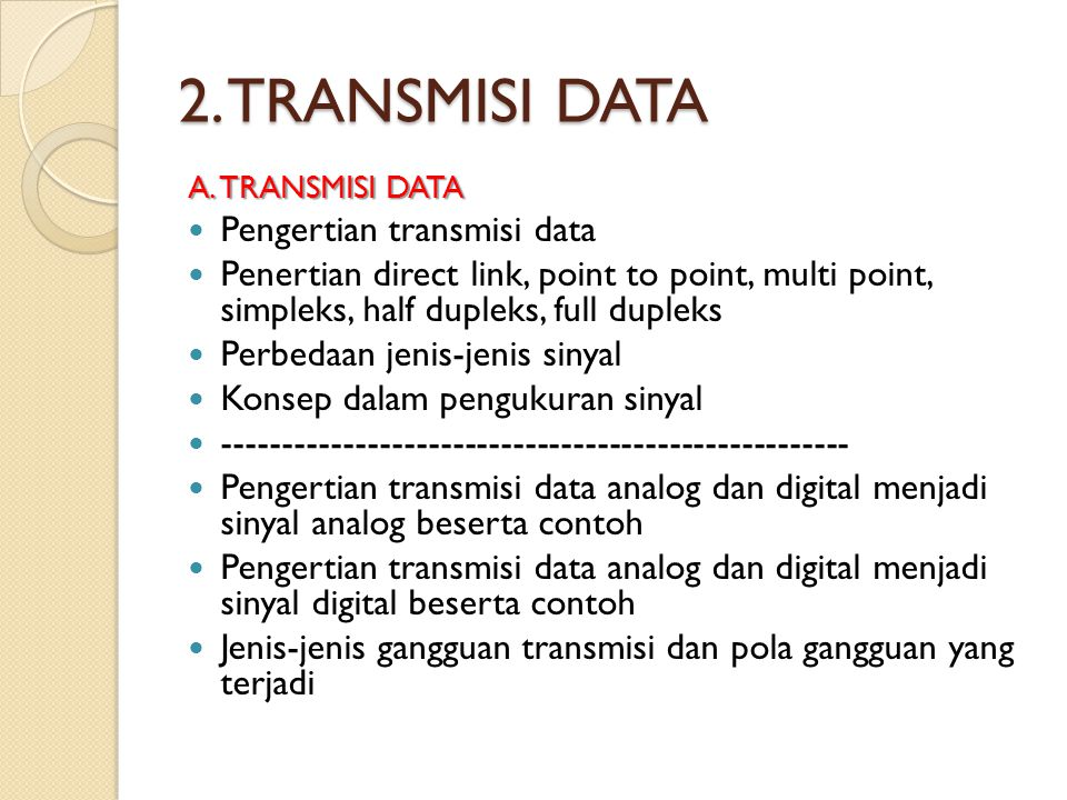 2. TRANSMISI DATA A. TRANSMISI DATA Pengertian transmisi data Penertian direct link, point to point, multi point, simpleks, half dupleks, full dupleks