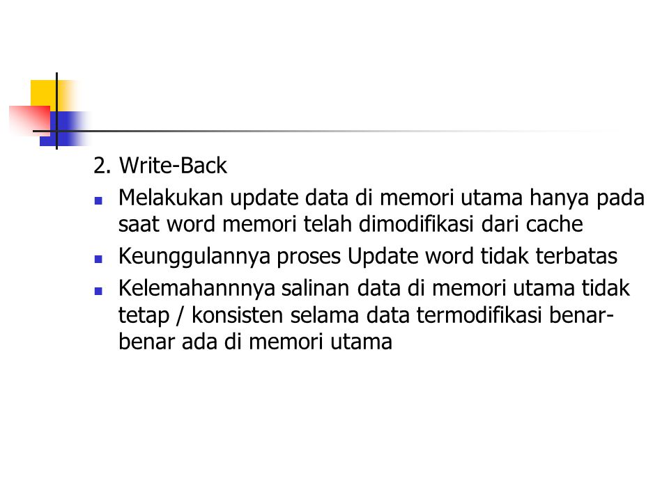 2. Write-Back Melakukan update data di memori utama hanya pada saat word memori telah dimodifikasi dari cache Keunggulannya proses Update word tidak t